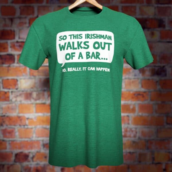 Irishman Walks Out of a Bar... Funny green T-Shirt.
